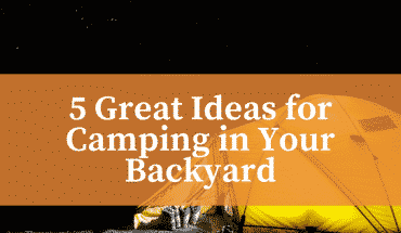 5 Great Ideas for Camping in Your Backyard